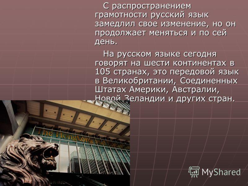 С распространением грамотности русский язык замедлил свое изменение, но он продолжает меняться и по сей день. С распространением грамотности русский язык замедлил свое изменение, но он продолжает меняться и по сей день. На русском языке сегодня говор