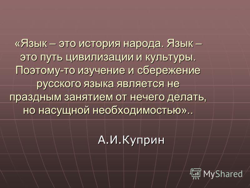 «Язык – это история народа. Язык – это путь цивилизации и культуры. Поэтому-то изучение и сбережение русского языка является не праздным занятием от нечего делать, но насущной необходимостью».. А.И.Куприн
