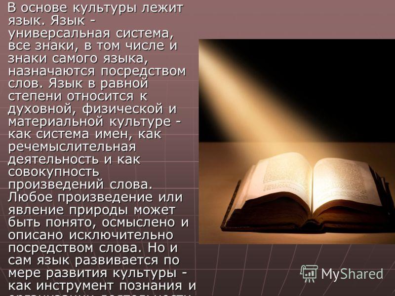 В основе культуры лежит язык. Язык - универсальная система, все знаки, в том числе и знаки самого языка, назначаются посредством слов. Язык в равной степени относится к духовной, физической и материальной культуре - как система имен, как речемыслител