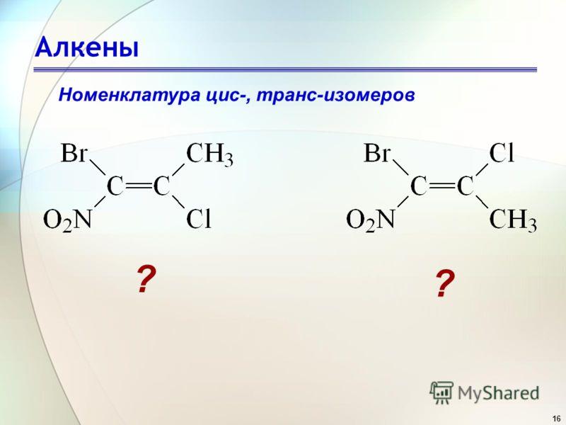 16 Алкены Номенклатура цис-, транс-изомеров ? ?