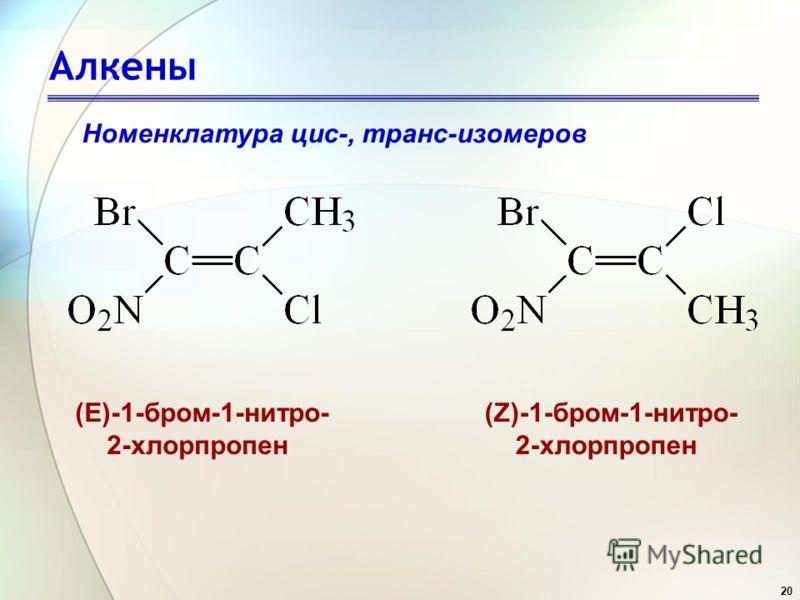 20 Алкены Номенклатура цис-, транс-изомеров (Е)-1-бром-1-нитро- 2-хлорпропен (Z)-1-бром-1-нитро- 2-хлорпропен