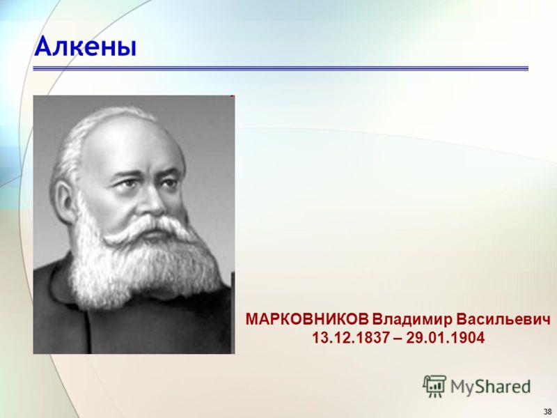38 Алкены МАРКОВНИКОВ Владимир Васильевич 13.12.1837 – 29.01.1904