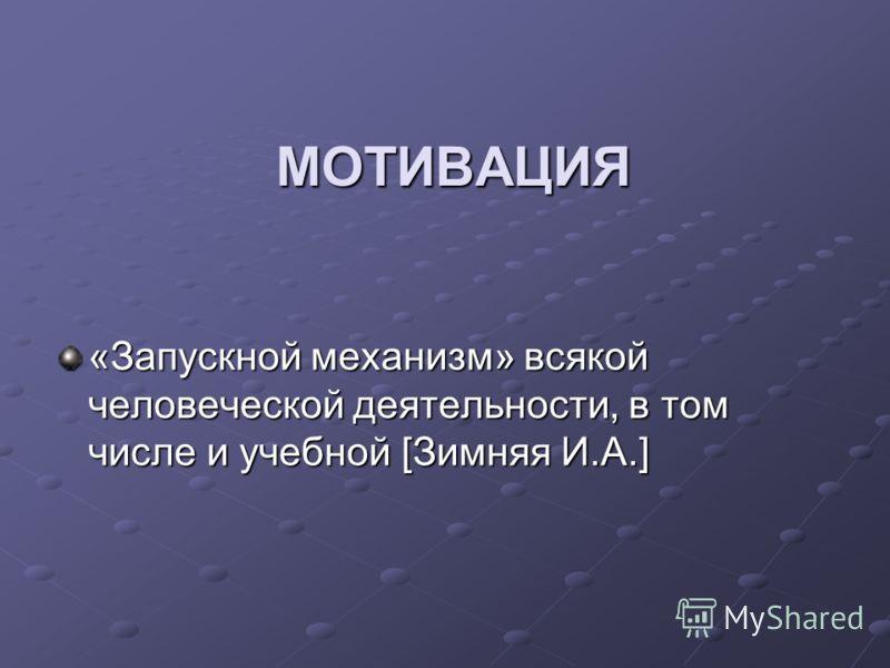МОТИВАЦИЯ «Запускной механизм» всякой человеческой деятельности, в том числе и учебной [Зимняя И.А.]