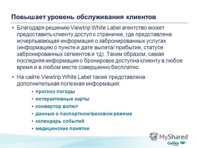 Повышает уровень обслуживания клиентов Благодаря решению Viewtrip White Label агентство может предоставить клиенту доступ к страничке, где представлена исчерпывающая информация о забронированных услугах (информацию о пункте и дате вылета/ прибытия, с