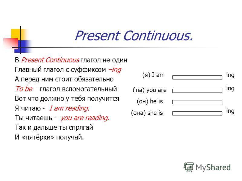 Present Continuous. В Present Continuous глагол не один Главный глагол с суффиксом –ing А перед ним стоит обязательно To be – глагол вспомогательный Вот что должно у тебя получится Я читаю - I am reading. Ты читаешь - you are reading. Так и дальше ты