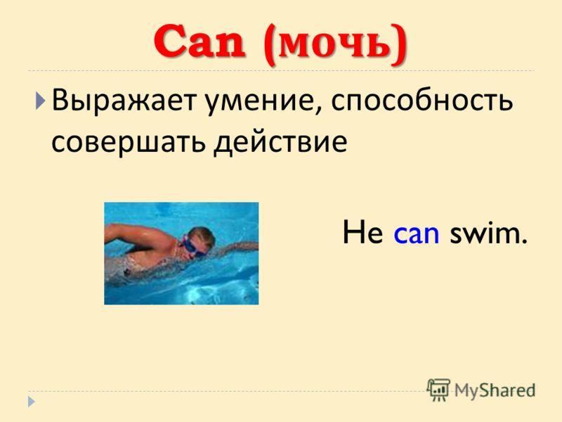 Can ( мочь ) Выражает умение, способность совершать действие He can swim.