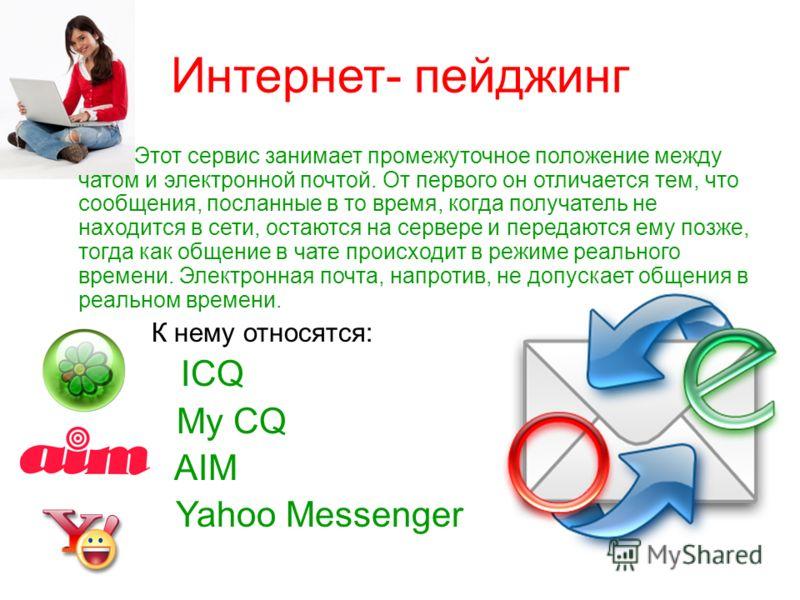 Интернет- пейджинг Этот сервис занимает промежуточное положение между чатом и электронной почтой. От первого он отличается тем, что сообщения, посланные в то время, когда получатель не находится в сети, остаются на сервере и передаются ему позже, тог