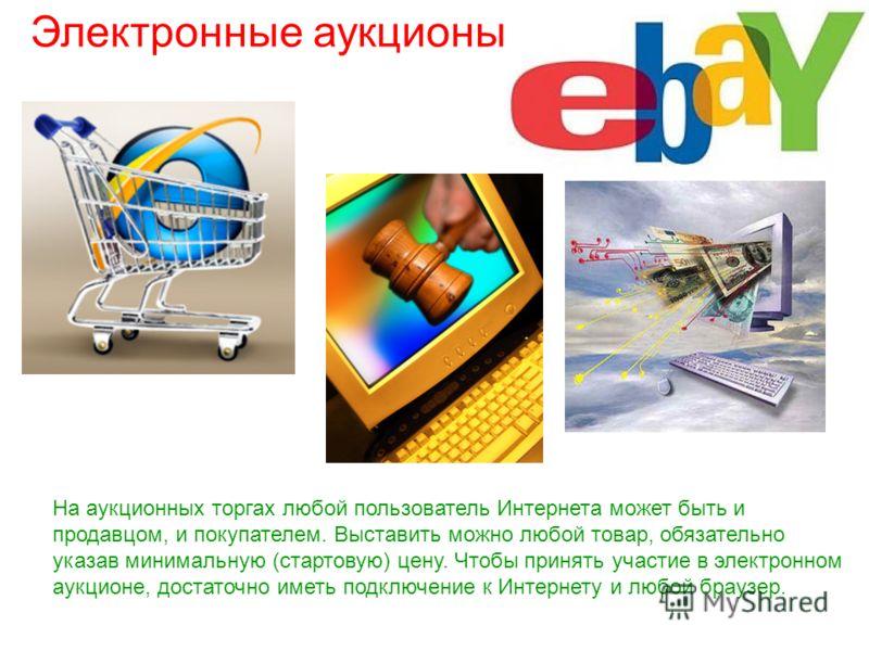 Электронные аукционы На аукционных торгах любой пользователь Интернета может быть и продавцом, и покупателем. Выставить можно любой товар, обязательно указав минимальную (стартовую) цену. Чтобы принять участие в электронном аукционе, достаточно иметь