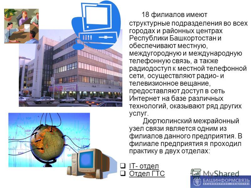 18 филиалов имеют структурные подразделения во всех городах и районных центрах Республики Башкортостан и обеспечивают местную, междугородную и международную телефонную связь, а также радиодоступ к местной телефонной сети, осуществляют радио- и телеви