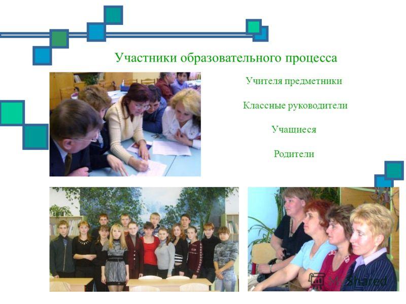 Участники образовательного процесса Учителя предметники Классные руководители Учащиеся Родители