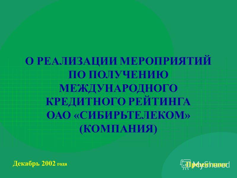 Презентация Декабрь 2002 года О РЕАЛИЗАЦИИ МЕРОПРИЯТИЙ ПО ПОЛУЧЕНИЮ МЕЖДУНАРОДНОГО КРЕДИТНОГО РЕЙТИНГА ОАО «СИБИРЬТЕЛЕКОМ» (КОМПАНИЯ)
