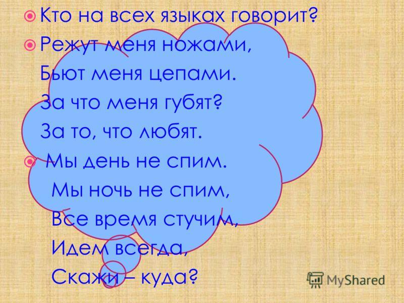 Кто на всех языках говорит? Режут меня ножами, Бьют меня цепами. За что меня губят? За то, что любят. Мы день не спим. Мы ночь не спим, Все время стучим, Идем всегда, Скажи – куда?