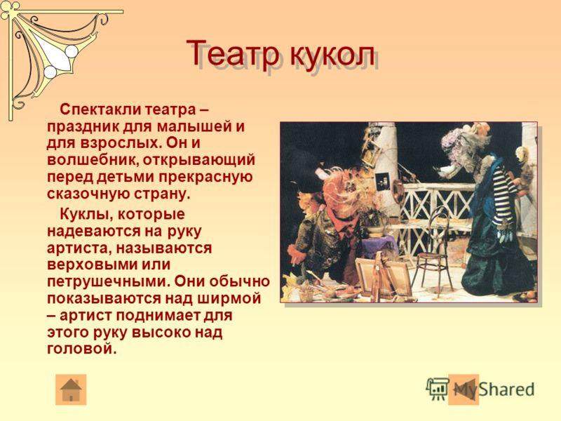 Театр кукол Спектакли театра – праздник для малышей и для взрослых. Он и волшебник, открывающий перед детьми прекрасную сказочную страну. Куклы, которые надеваются на руку артиста, называются верховыми или петрушечными. Они обычно показываются над ши