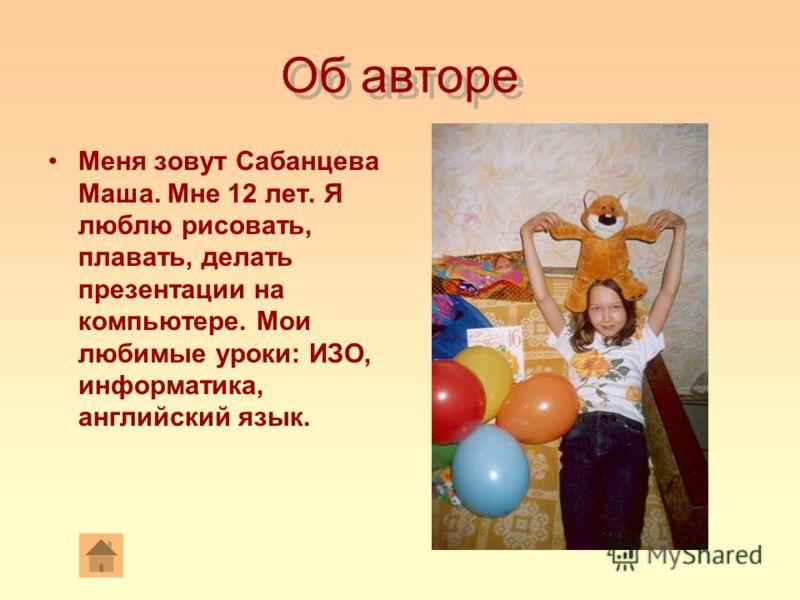 Об авторе Меня зовут Сабанцева Маша. Мне 12 лет. Я люблю рисовать, плавать, делать презентации на компьютере. Мои любимые уроки: ИЗО, информатика, английский язык.
