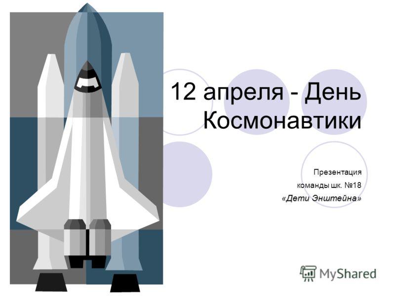 12 апреля - День Космонавтики Презентация команды шк. 18 «Дети Энштейна»