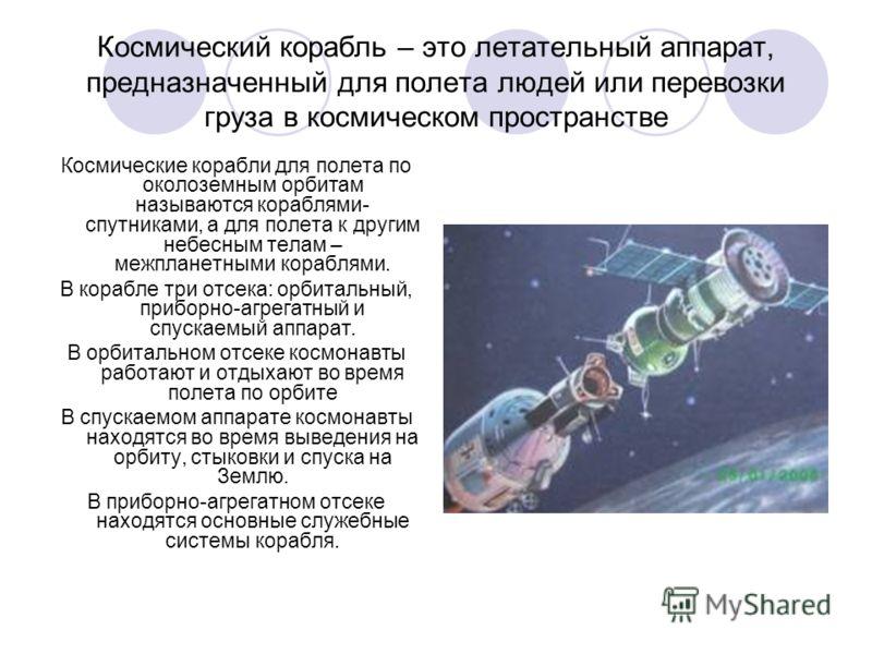 Космический корабль – это летательный аппарат, предназначенный для полета людей или перевозки груза в космическом пространстве Космические корабли для полета по околоземным орбитам называются кораблями- спутниками, а для полета к другим небесным тела