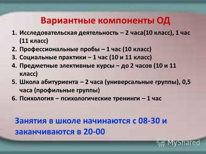 Вариантные компоненты ОД 1.Исследовательская деятельность – 2 часа(10 класс), 1 час (11 класс) 2.Профессиональные пробы – 1 час (10 класс) 3.Социальные практики – 1 час (10 и 11 класс) 4.Предметные элективные курсы – до 2 часов (10 и 11 класс) 5.Школ