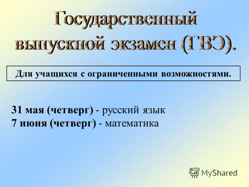 Для учащихся с ограниченными возможностями. 31 мая (четверг) - русский язык 7 июня (четверг) - математика