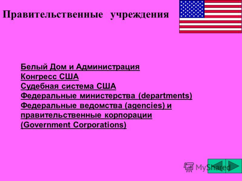 Белый Дом и Администрация Конгресс США Судебная система США Федеральные министерства (departments) Федеральные ведомства (agencies) и правительственные корпорации (Government Corporations) Правительственные учреждения