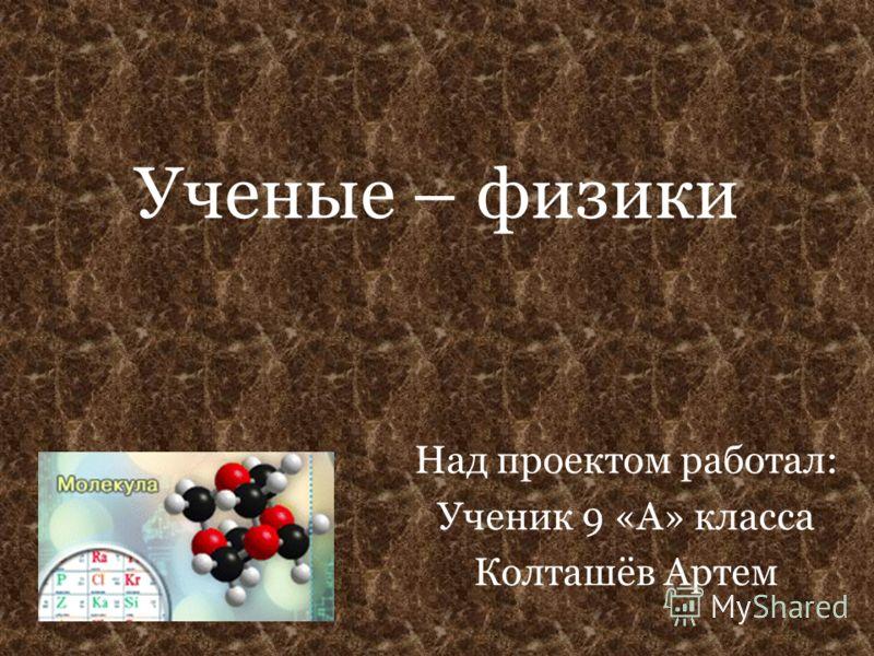 Ученые – физики Над проектом работал: Ученик 9 «А» класса Колташёв Артем