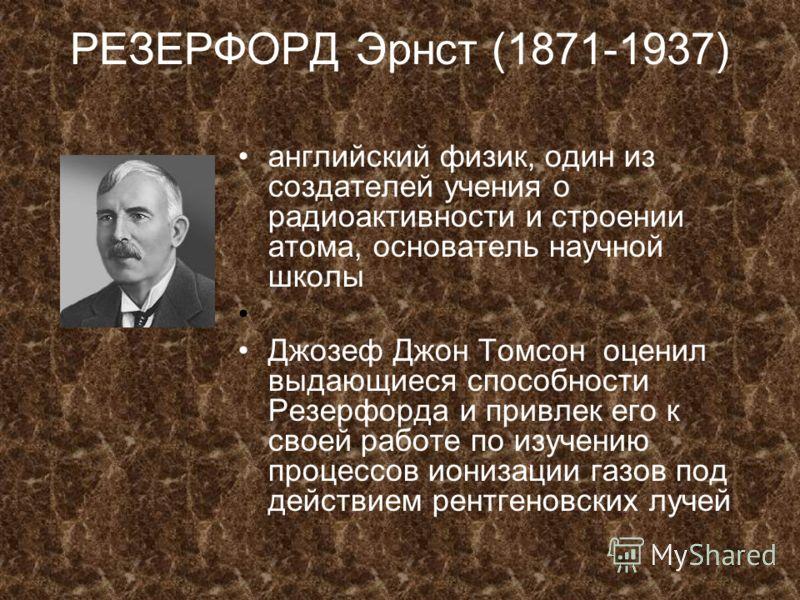 РЕЗЕРФОРД Эрнст (1871-1937) английский физик, один из создателей учения о радиоактивности и строении атома, основатель научной школы Джозеф Джон Томсон оценил выдающиеся способности Резерфорда и привлек его к своей работе по изучению процессов иониза
