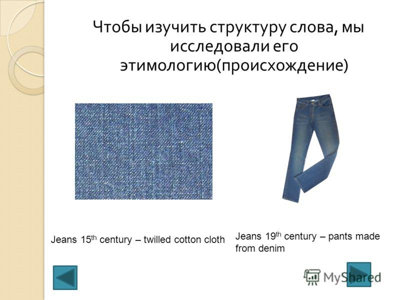 Чтобы изучить структуру слова, мы исследовали его этимологию ( происхождение ) Jeans 15 th century – twilled cotton cloth Jeans 19 th century – pants made from denim