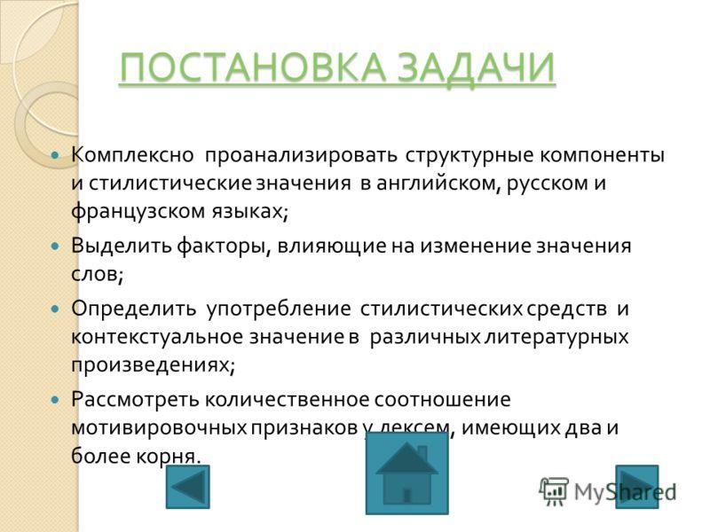 ПОСТАНОВКА ЗАДАЧИ ПОСТАНОВКА ЗАДАЧИ Комплексно проанализировать структурные компоненты и стилистические значения в английском, русском и французском языках ; Выделить факторы, влияющие на изменение значения слов ; Определить употребление стилистическ