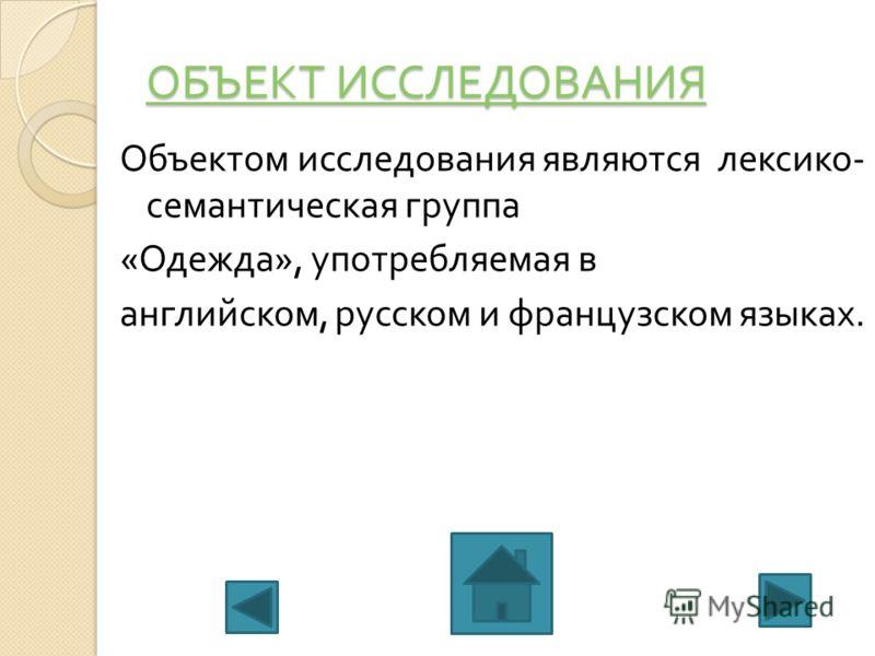 ОБЪЕКТ ИССЛЕДОВАНИЯ ОБЪЕКТ ИССЛЕДОВАНИЯ Объектом исследования являются лексико - семантическая группа « Одежда », употребляемая в английском, русском и французском языках.