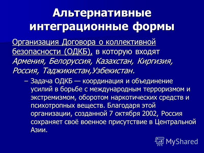 Организация Договора о коллективной безопасности (ОДКБ), в которую входят Армения, Белоруссия, Казахстан, Киргизия, Россия, Таджикистан,Узбекистан. –Задача ОДКБ координация и объединение усилий в борьбе с международным терроризмом и экстремизмом, обо