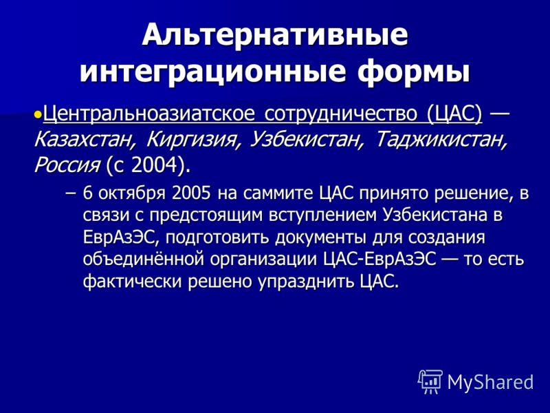 Альтернативные интеграционные формы Центральноазиатское сотрудничество (ЦАС) Казахстан, Киргизия, Узбекистан, Таджикистан, Россия (с 2004). Центральноазиатское сотрудничество (ЦАС) Казахстан, Киргизия, Узбекистан, Таджикистан, Россия (с 2004). –6 окт