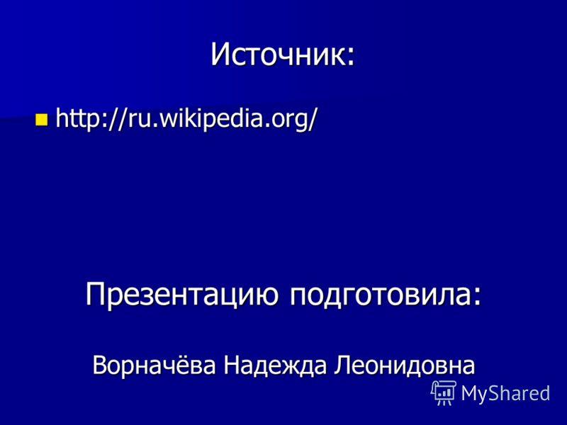 Источник: http://ru.wikipedia.org/ http://ru.wikipedia.org/ Презентацию подготовила: Ворначёва Надежда Леонидовна