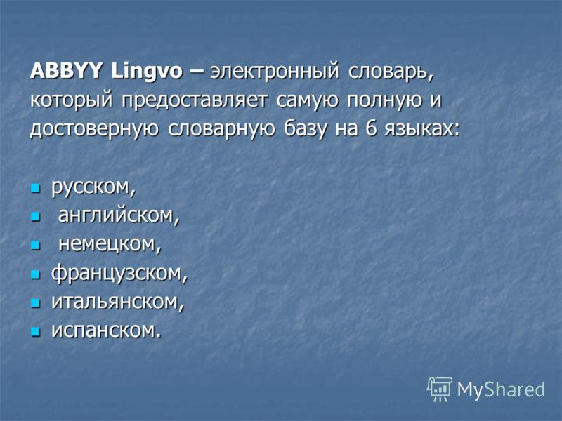 ABBYY Lingvo – электронный словарь, который предоставляет самую полную и достоверную словарную базу на 6 языках: русском, русском, английском, английском, немецком, немецком, французском, французском, итальянском, итальянском, испанском. испанском.