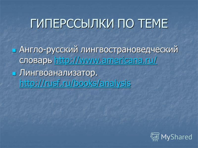 ГИПЕРССЫЛКИ ПО ТЕМЕ Англо-русский лингвострановедческий словарь http://www.americana.ru/ Англо-русский лингвострановедческий словарь http://www.americana.ru/http://www.americana.ru/ Лингвоанализатор. http://rusf.ru/books/analysis Лингвоанализатор. ht
