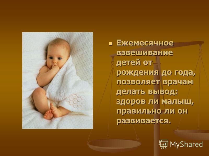 Ежемесячное взвешивание детей от рождения до года, позволяет врачам делать вывод: здоров ли малыш, правильно ли он развивается.