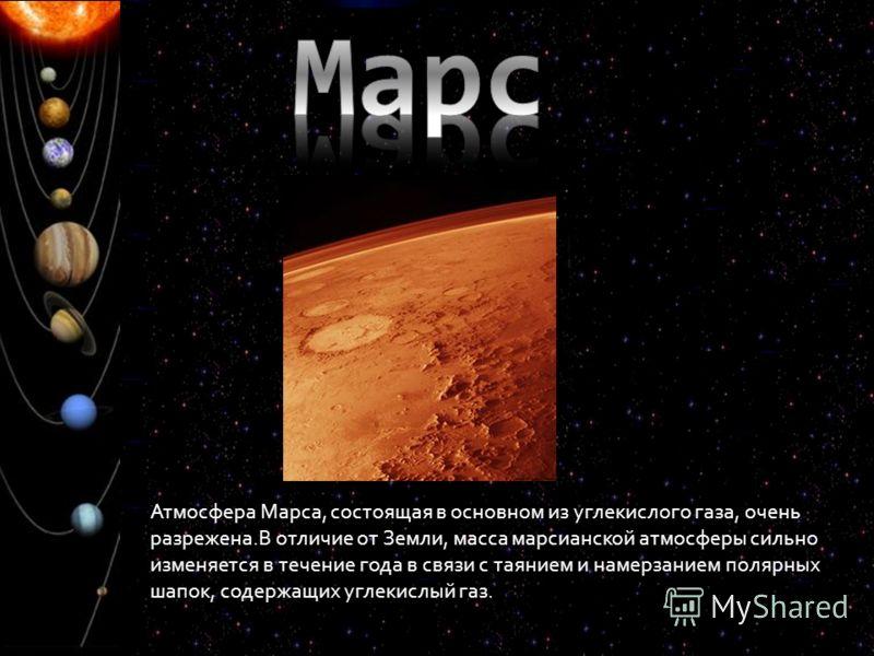 Атмосфера Марса, состоящая в основном из углекислого газа, очень разрежена.В отличие от Земли, масса марсианской атмосферы сильно изменяется в течение года в связи с таянием и намерзанием полярных шапок, содержащих углекислый газ.
