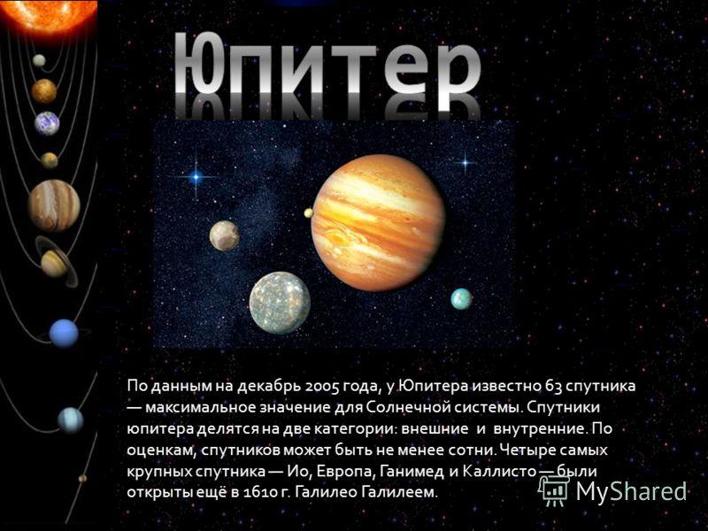 По данным на декабрь 2005 года, у Юпитера известно 63 спутника максимальное значение для Солнечной системы. Спутники юпитера делятся на две категории: внешние и внутренние. По оценкам, спутников может быть не менее сотни. Четыре самых крупных спутник