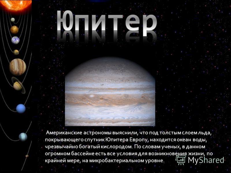 Американские астрономы выяснили, что под толстым слоем льда, покрывающего спутник Юпитера Европу, находится океан воды, чрезвычайно богатый кислородом. По словам ученых, в данном огромном бассейне есть все условия для возникновения жизни, по крайней
