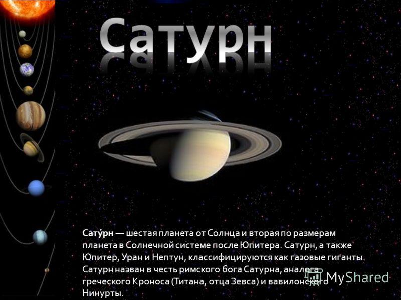 Сату́рн шестая планета от Солнца и вторая по размерам планета в Солнечной системе после Юпитера. Сатурн, а также Юпитер, Уран и Нептун, классифицируются как газовые гиганты. Сатурн назван в честь римского бога Сатурна, аналога греческого Кроноса (Тит