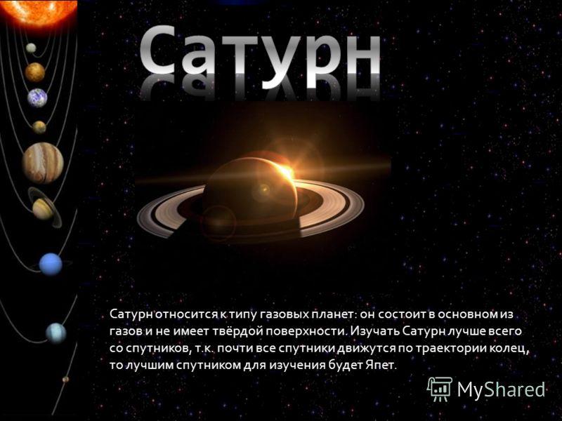 Сатурн относится к типу газовых планет: он состоит в основном из газов и не имеет твёрдой поверхности. Изучать Сатурн лучше всего со спутников, т.к. почти все спутники движутся по траектории колец, то лучшим спутником для изучения будет Япет.