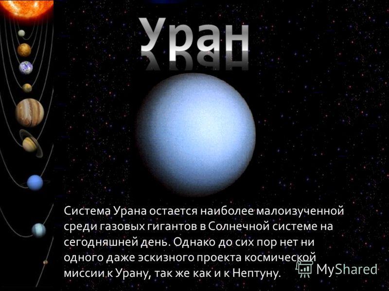 Система Урана остается наиболее малоизученной среди газовых гигантов в Солнечной системе на сегодняшней день. Однако до сих пор нет ни одного даже эскизного проекта космической миссии к Урану, так же как и к Нептуну.