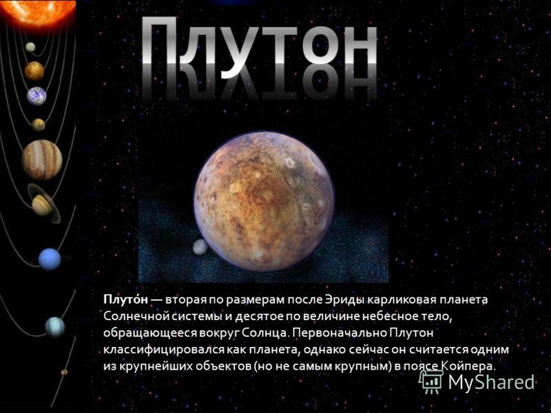 Плуто́н вторая по размерам после Эриды карликовая планета Солнечной системы и десятое по величине небесное тело, обращающееся вокруг Солнца. Первоначально Плутон классифицировался как планета, однако сейчас он считается одним из крупнейших объектов (