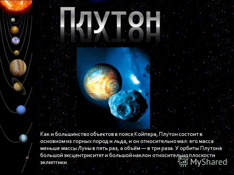 Как и большинство объектов в поясе Койпера, Плутон состоит в основном из горных пород и льда, и он относительно мал: его масса меньше массы Луны в пять раз, а объём в три раза. У орбиты Плутона большой эксцентриситет и большой наклон относительно пло