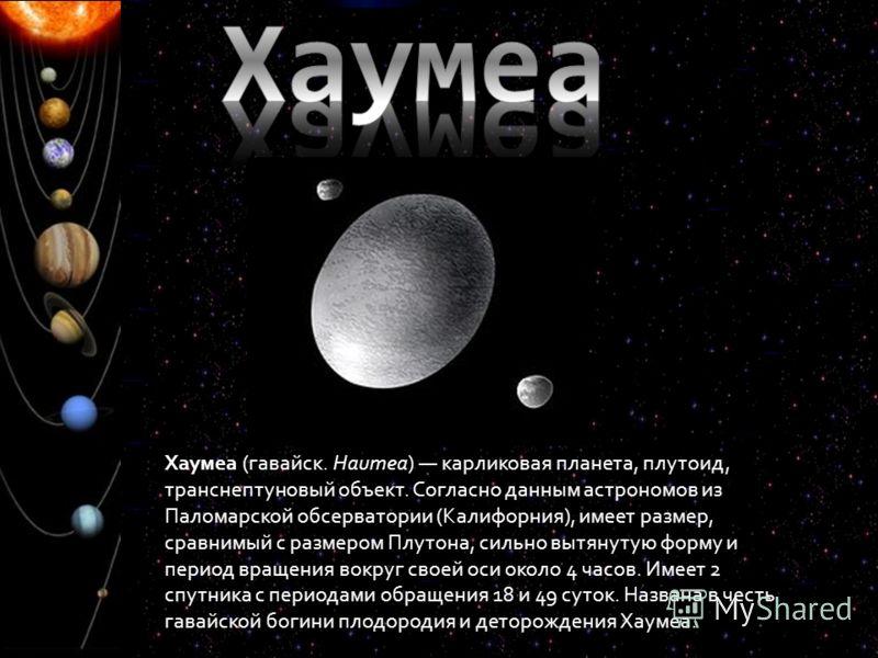 Хаумеа (гавайск. Haumea) карликовая планета, плутоид, транснептуновый объект. Согласно данным астрономов из Паломарской обсерватории (Калифорния), имеет размер, сравнимый с размером Плутона, сильно вытянутую форму и период вращения вокруг своей оси о