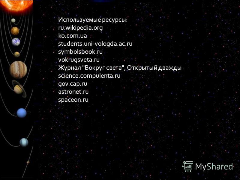 Используемые ресурсы: ru.wikipedia.org ko.com.ua students.uni-vologda.ac.ru symbolsbook.ru vokrugsveta.ru Журнал Вокруг света, Открытый дважды science.compulenta.ru gov.cap.ru astronet.ru spaceon.ru