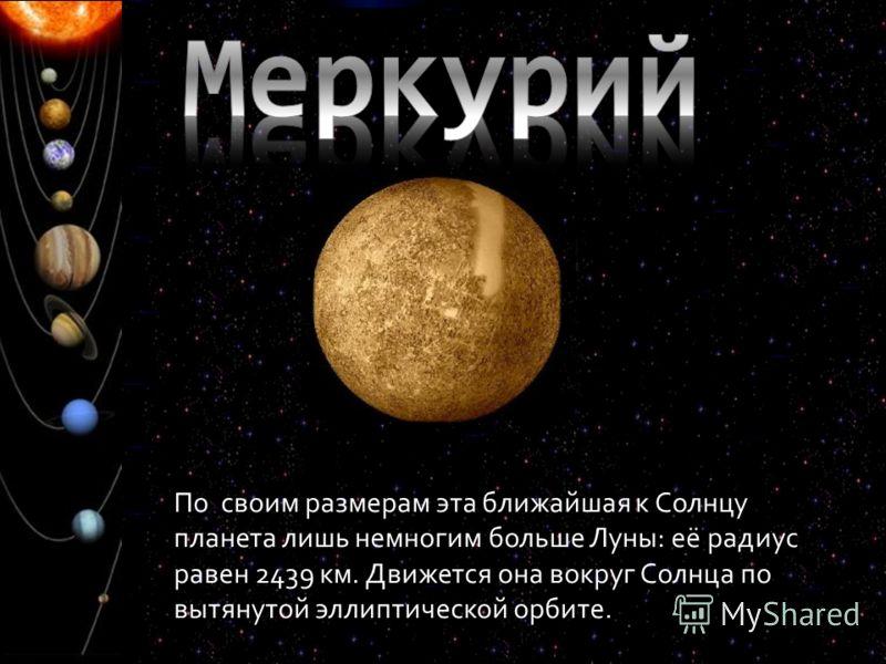 По своим размерам эта ближайшая к Солнцу планета лишь немногим больше Луны: её радиус равен 2439 км. Движется она вокруг Солнца по вытянутой эллиптической орбите.