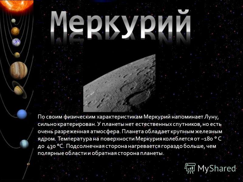По своим физическим характеристикам Меркурий напоминает Луну, сильно кратерирован. У планеты нет естественных спутников, но есть очень разреженная атмосфера. Планета обладает крупным железным ядром. Температура на поверхности Меркурия колеблется от 1