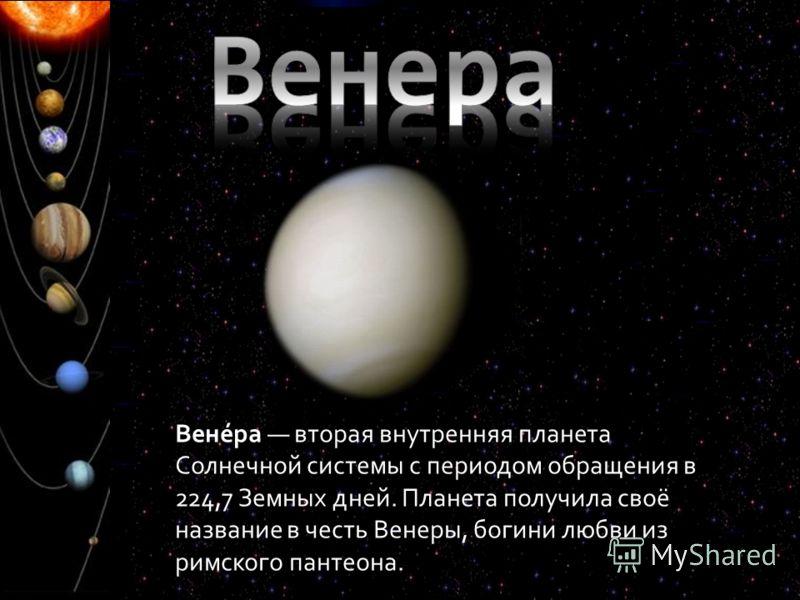 Вене́ра вторая внутренняя планета Солнечной системы с периодом обращения в 224,7 Земных дней. Планета получила своё название в честь Венеры, богини любви из римского пантеона.