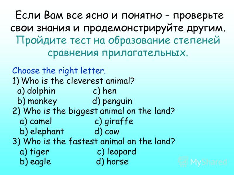 Если Вам все ясно и понятно - проверьте свои знания и продемонстрируйте другим. Пройдите тест на образование степеней сравнения прилагательных. Choose the right letter. 1)Who is the cleverest animal? a) dolphin c) hen b) monkey d) penguin 2) Who is t