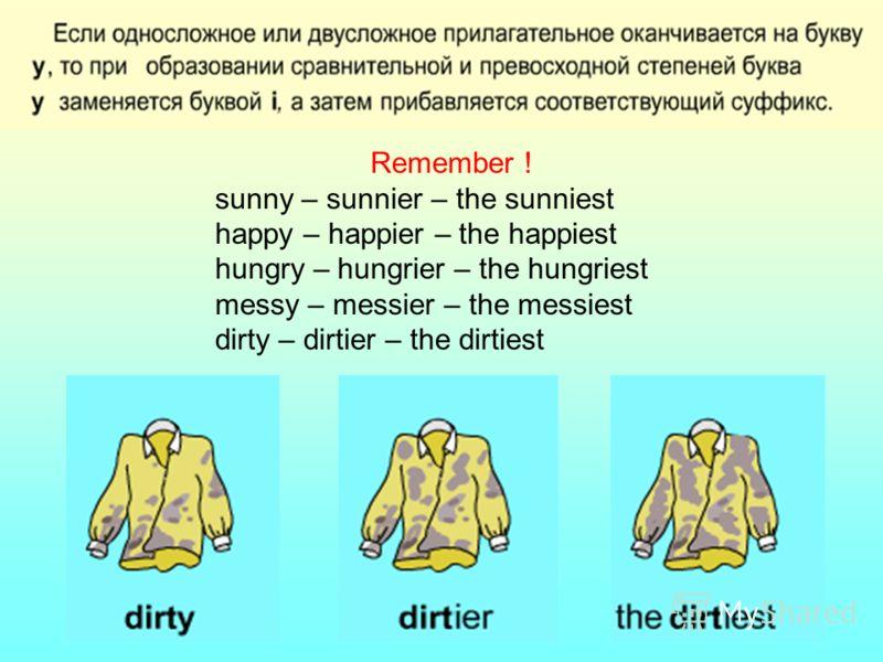 Remember ! sunny – sunnier – the sunniest happy – happier – the happiest hungry – hungrier – the hungriest messy – messier – the messiest dirty – dirtier – the dirtiest