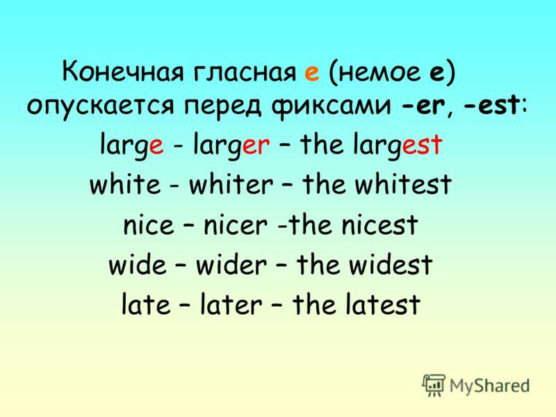 Конечная гласная е (немое е) опускается перед фиксами -еr, -est: large - larger – the largest white - whiter – the whitest nice – nicer -the nicest wide – wider – the widest late – later – the latest